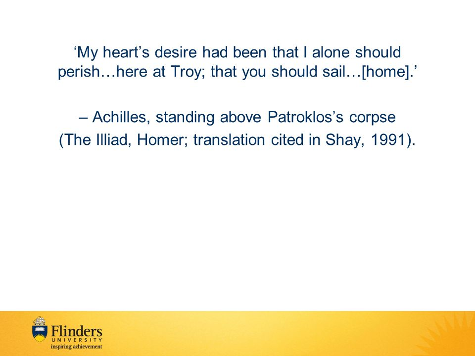 'My heart's desire had been that I alone should perish…here at Troy; that you should sail…[home].' – Achilles, standing above Patroklos's corpse (The Illiad, Homer; translation cited in Shay, 1991).